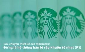 Câu chuyện thiết kế của Starbucks: Đừng là hệ thống bán lẻ rập khuôn tẻ nhạt (P1)