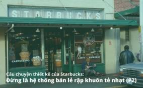 Cậu chuyện thiết kế của Starbucks: Đừng là hệ thống bản lẻ rập khuôn tẻ nhạt (P2)