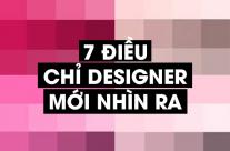 7 điều chỉ Designer mới nhìn ra